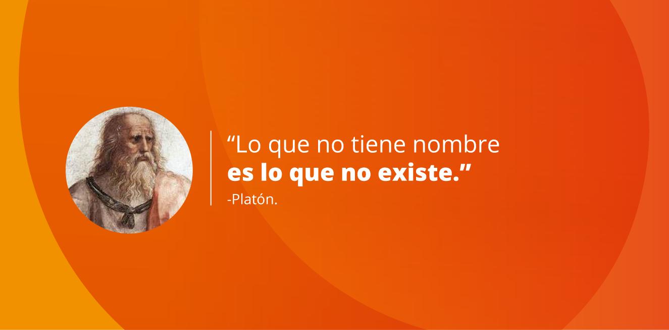 Lo que no tiene nombre es lo que no existe. Platón.